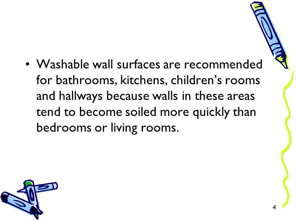 Washable wall surfaces are recommended for bathrooms, kitchens, children's rooms and hallways because walls in these areas tend to become soiled more quickly than bedrooms or living rooms.