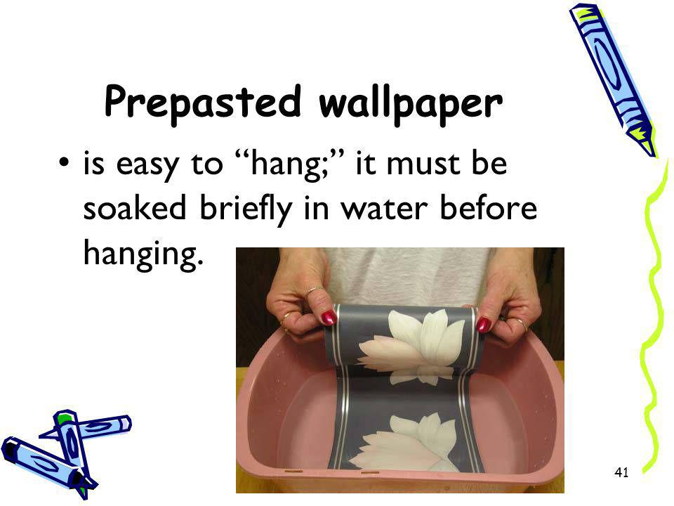 Prepasted wallpaper is easy to hang; it must be soaked briefly in water before hanging.