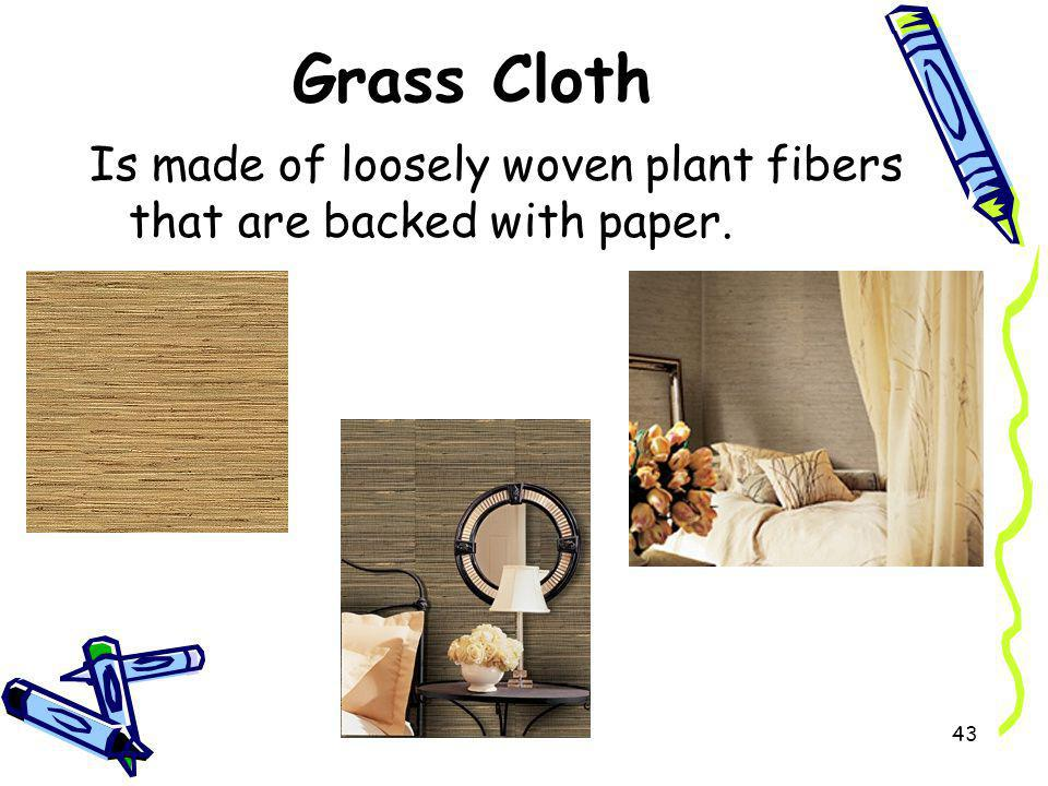 Grass Cloth Is made of loosely woven plant fibers that are backed with paper.