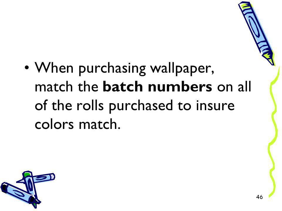 When purchasing wallpaper, match the batch numbers on all of the rolls purchased to insure colors match.