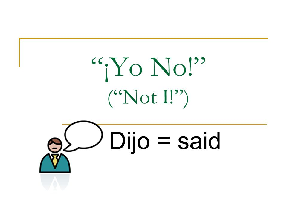 ¡Yo No! ( Not I! ) Dijo = said