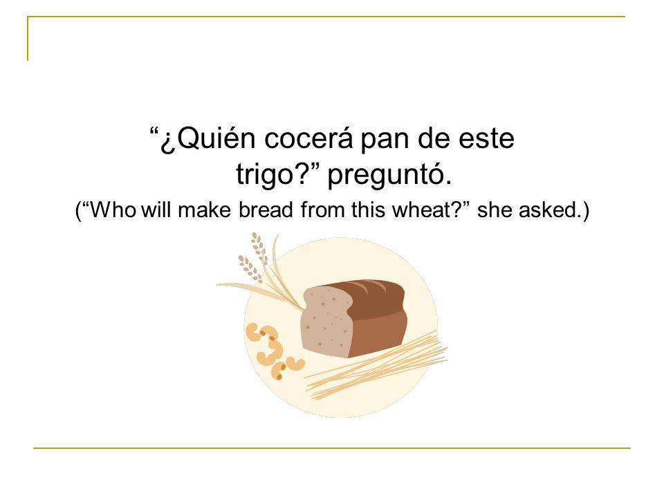 ¿Quién cocerá pan de este trigo preguntó.