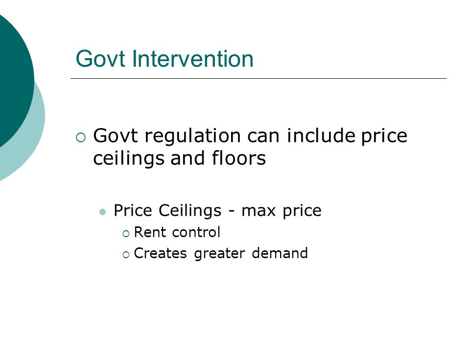 Govt Intervention Govt regulation can include price ceilings and floors. Price Ceilings - max price.
