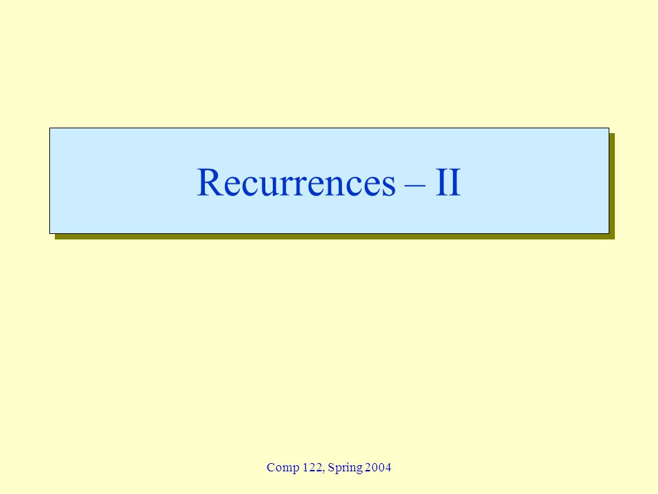 Recurrences – II Comp 122, Spring 2004