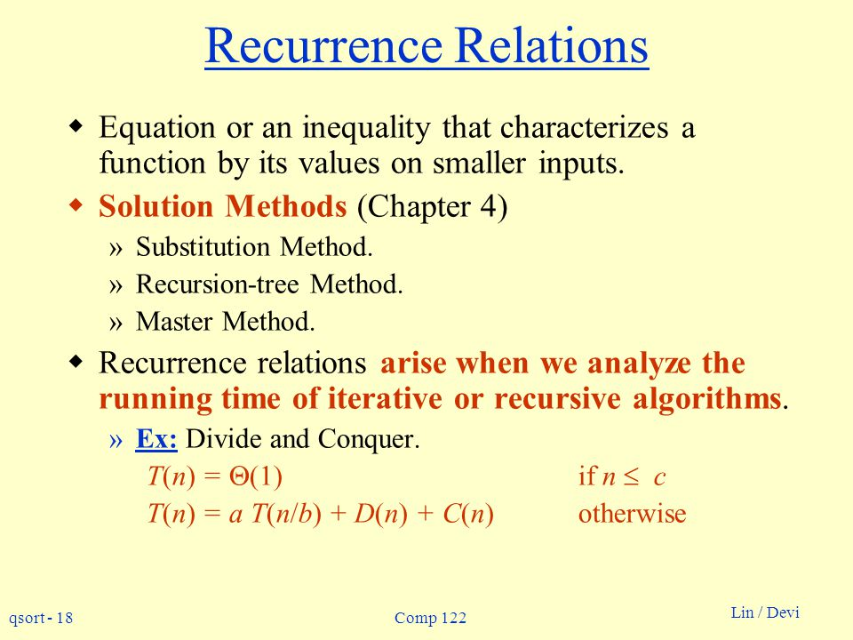 Recurrence Relations Equation or an inequality that characterizes a function by its values on smaller inputs.