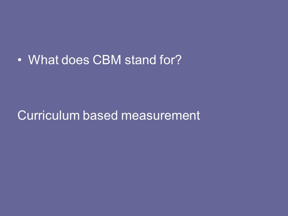 What does CBM stand for Curriculum based measurement