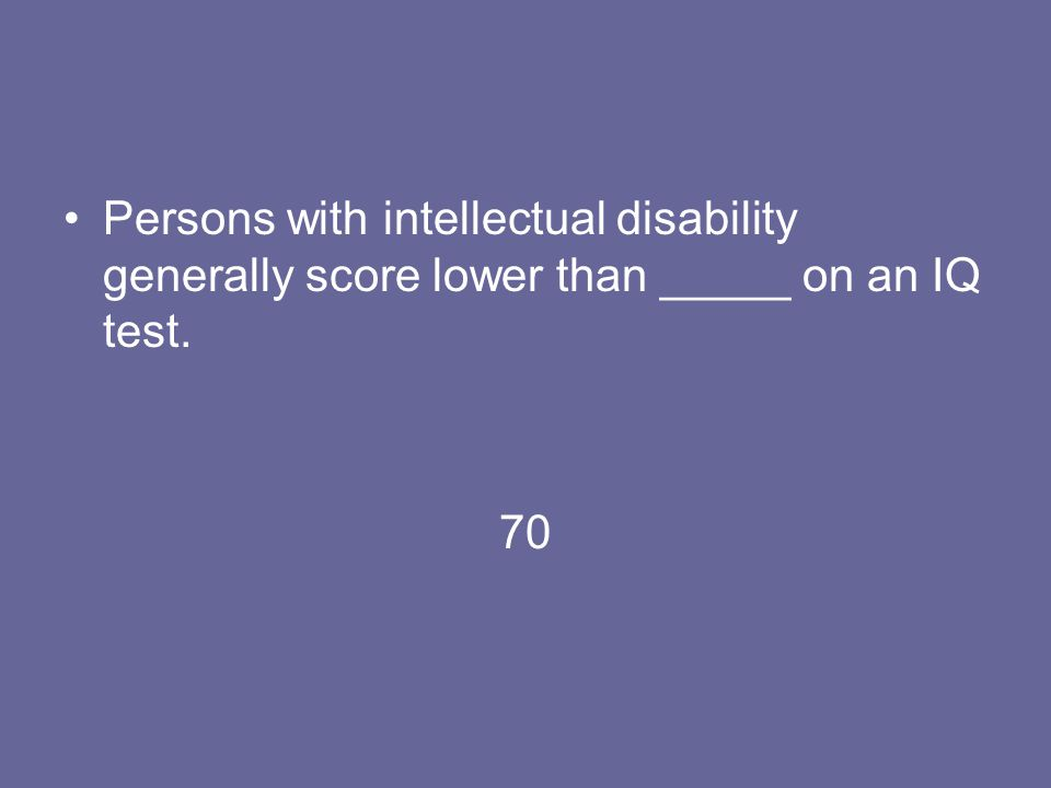 Persons with intellectual disability generally score lower than _____ on an IQ test.