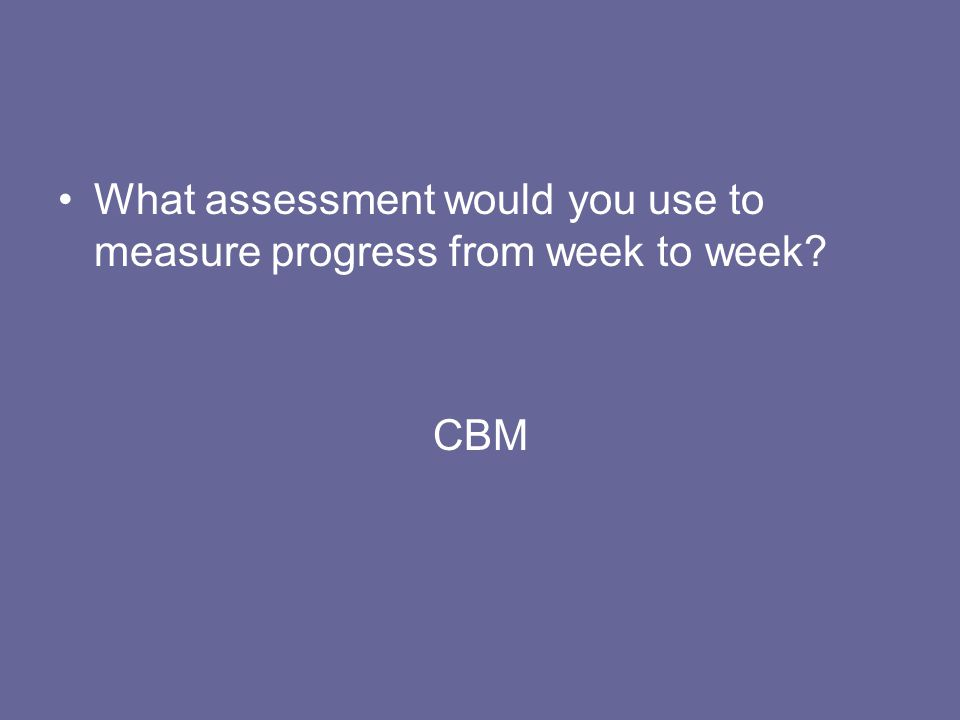 What assessment would you use to measure progress from week to week
