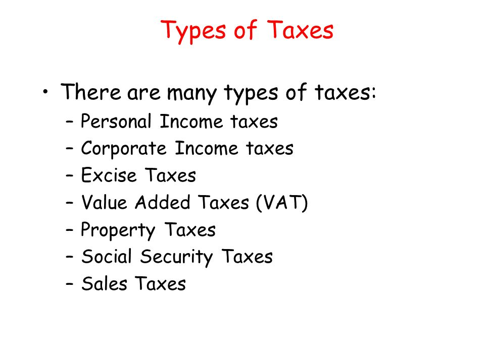 Types of Taxes There are many types of taxes: Personal Income taxes