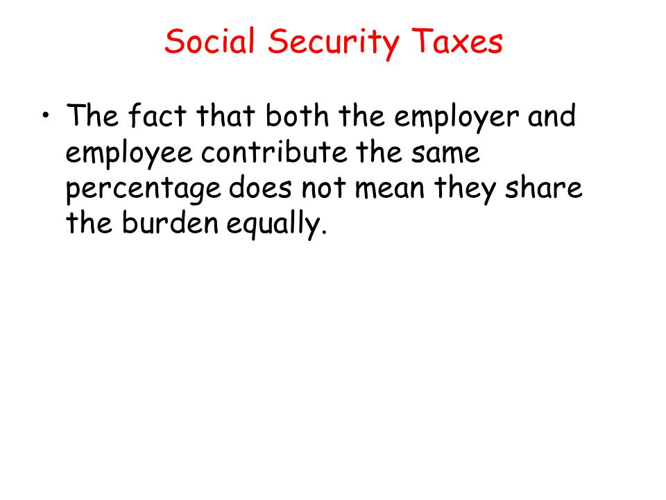 Social Security Taxes The fact that both the employer and employee contribute the same percentage does not mean they share the burden equally.
