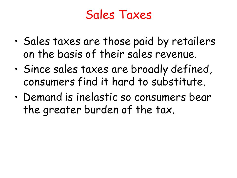 Sales Taxes Sales taxes are those paid by retailers on the basis of their sales revenue.