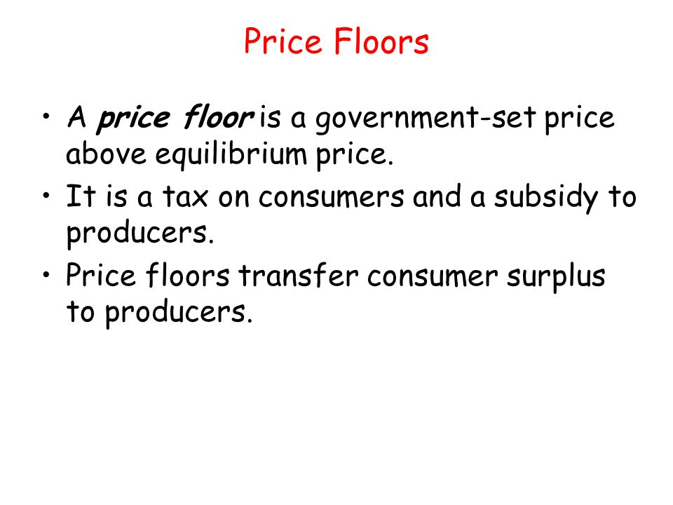 Price Floors A price floor is a government-set price above equilibrium price. It is a tax on consumers and a subsidy to producers.