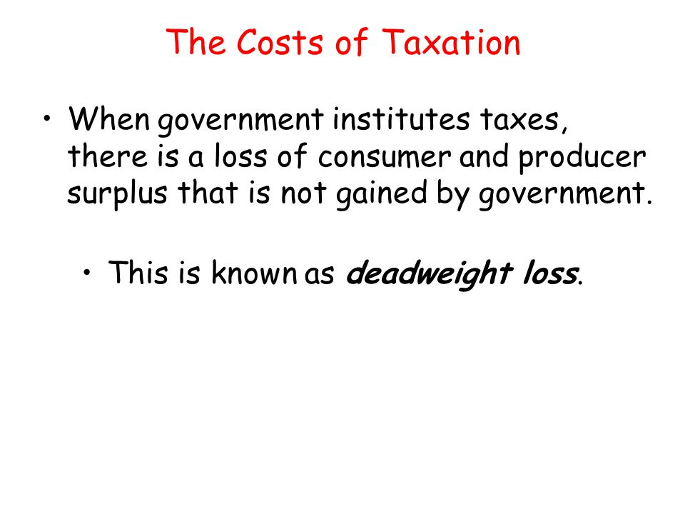 The Costs of Taxation When government institutes taxes, there is a loss of consumer and producer surplus that is not gained by government.