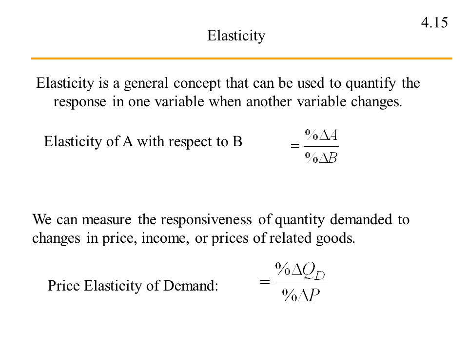 Elasticity Elasticity is a general concept that can be used to quantify the response in one variable when another variable changes.