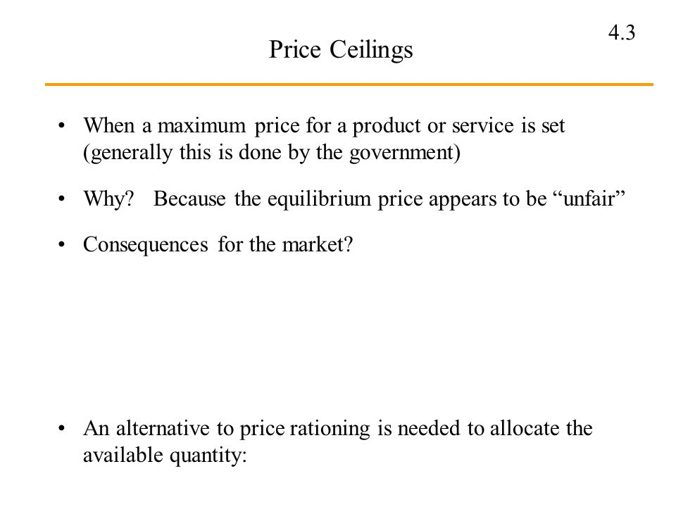 Price Ceilings When a maximum price for a product or service is set (generally this is done by the government)
