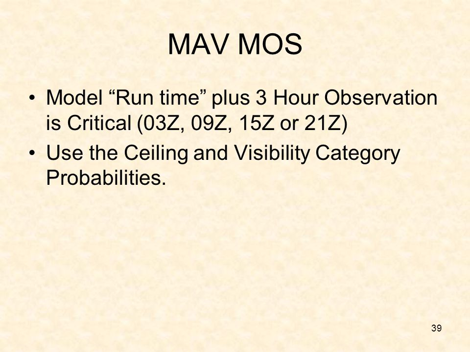 MAV MOS Model Run time plus 3 Hour Observation is Critical (03Z, 09Z, 15Z or 21Z) Use the Ceiling and Visibility Category Probabilities.