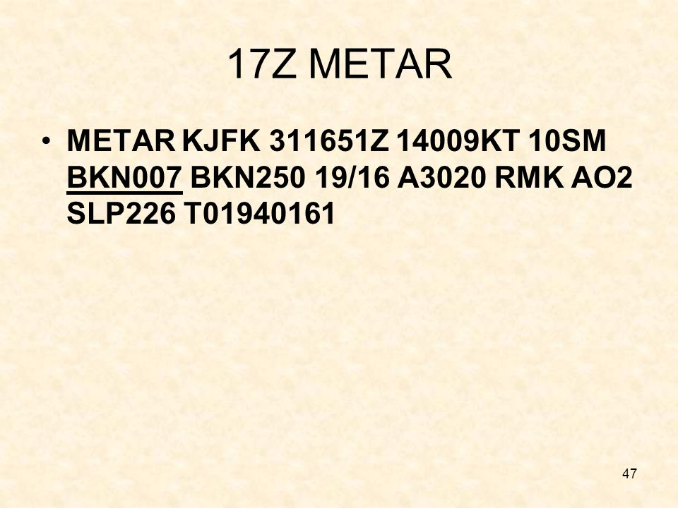 17Z METAR METAR KJFK 311651Z 14009KT 10SM BKN007 BKN250 19/16 A3020 RMK AO2 SLP226 T01940161. 17UTC Observation.