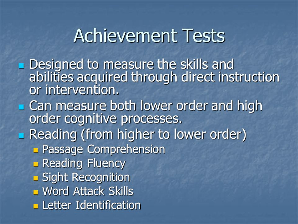 Achievement Tests Designed to measure the skills and abilities acquired through direct instruction or intervention.