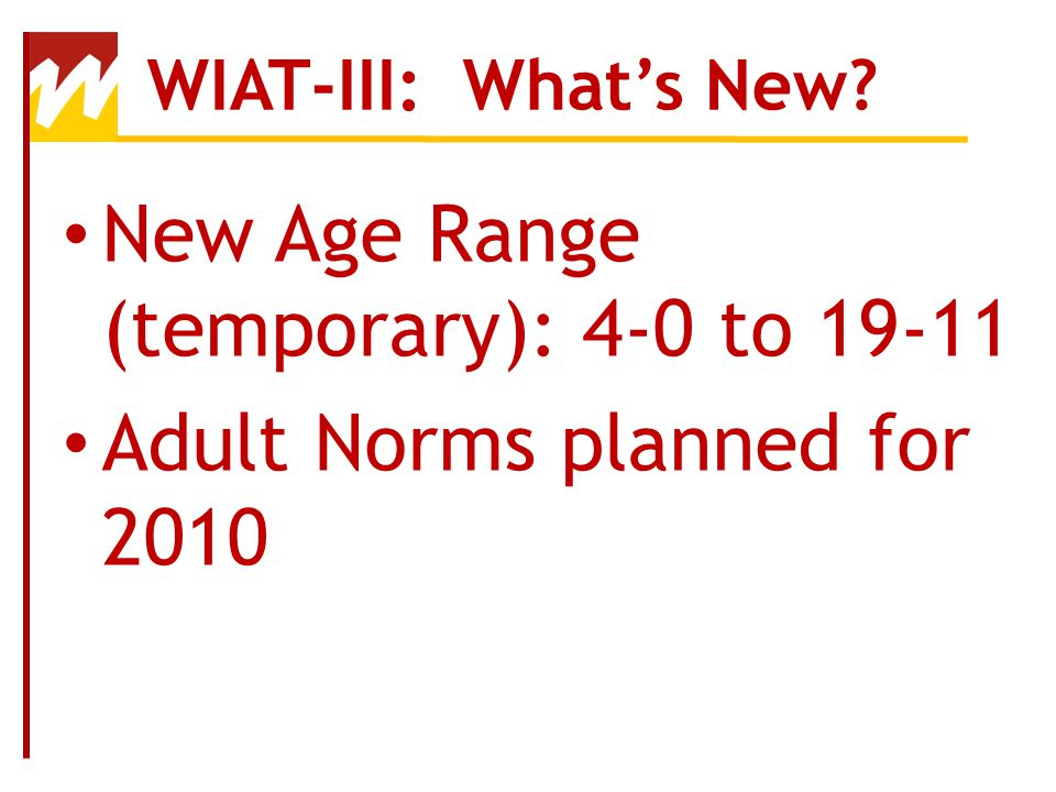 New Age Range (temporary): 4-0 to 19-11 Adult Norms planned for 2010