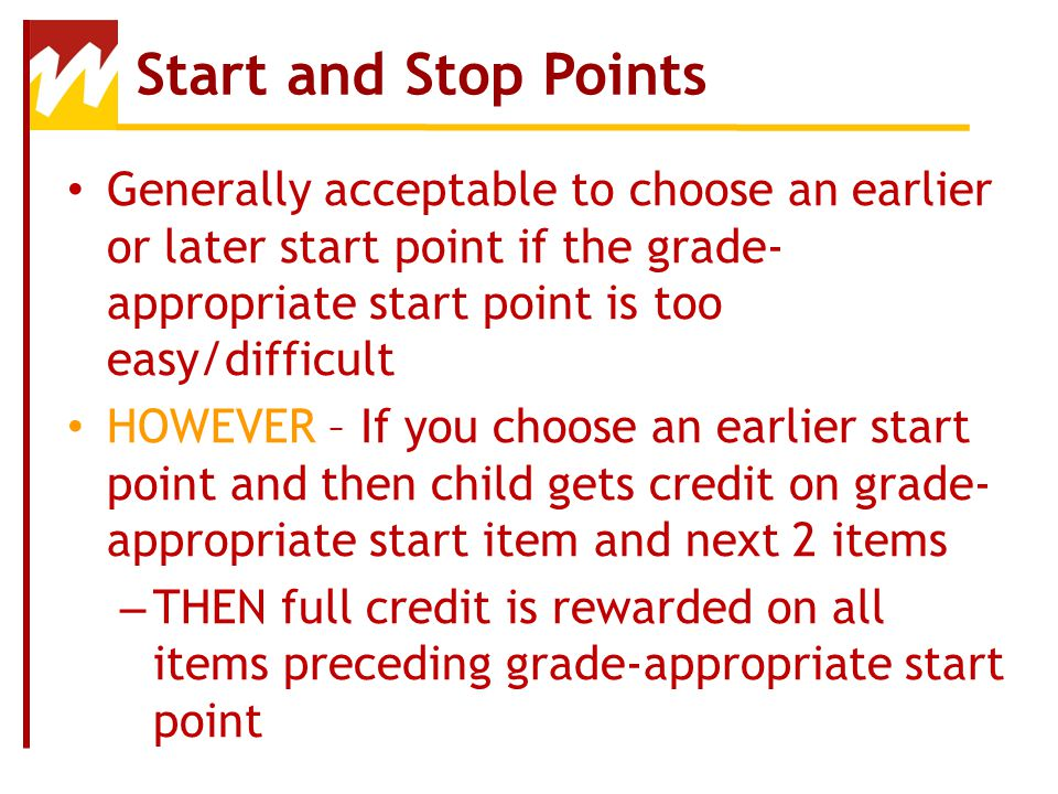 Start and Stop Points Generally acceptable to choose an earlier or later start point if the grade-appropriate start point is too easy/difficult.