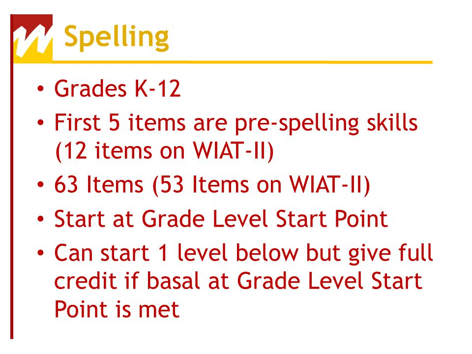 Spelling Grades K-12. First 5 items are pre-spelling skills (12 items on WIAT-II) 63 Items (53 Items on WIAT-II)