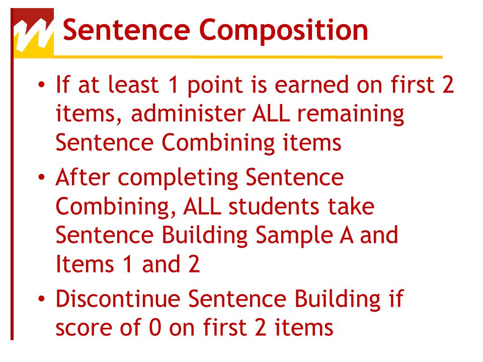 Sentence Composition If at least 1 point is earned on first 2 items, administer ALL remaining Sentence Combining items.
