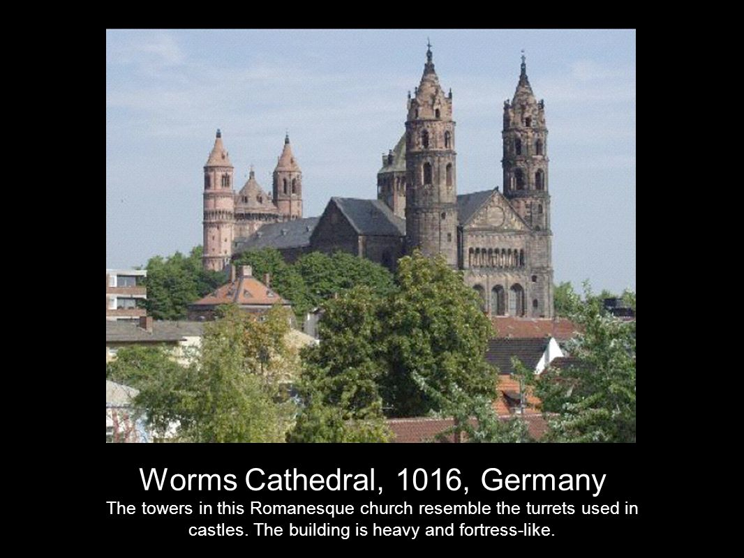 Worms Cathedral, 1016, Germany The towers in this Romanesque church resemble the turrets used in castles.