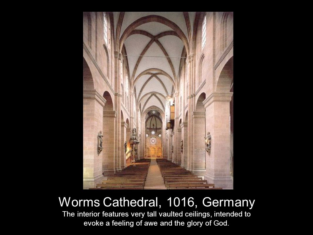 Worms Cathedral, 1016, Germany The interior features very tall vaulted ceilings, intended to evoke a feeling of awe and the glory of God.