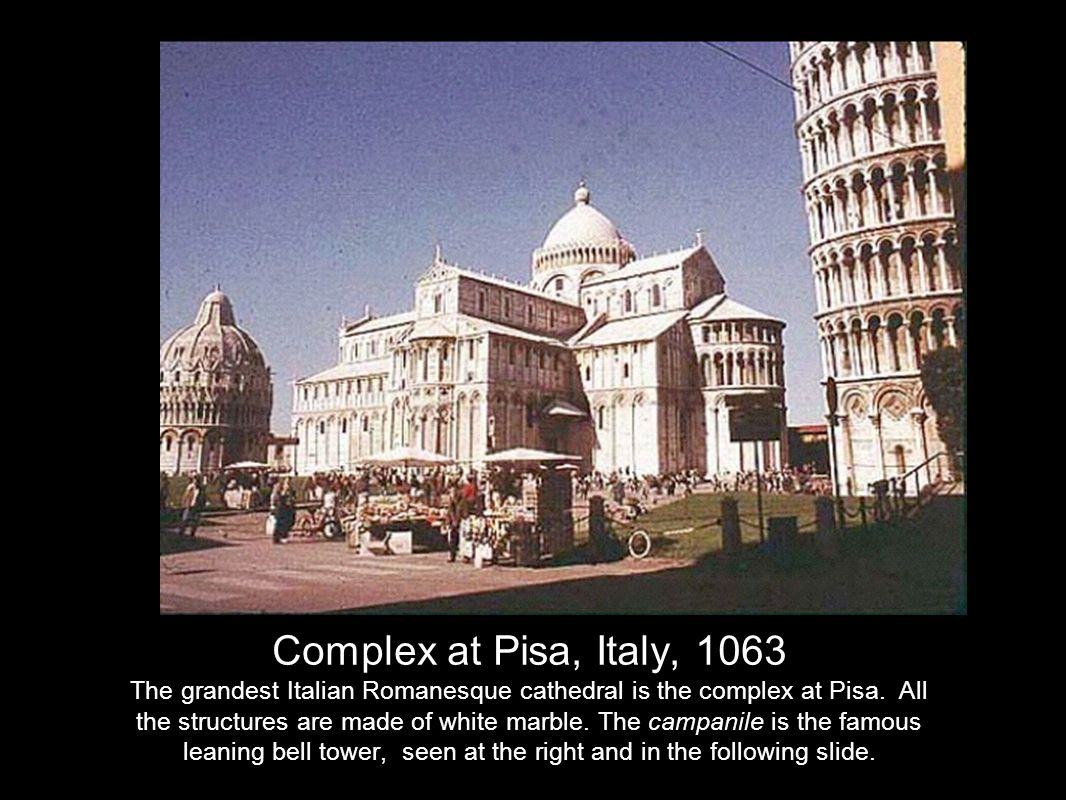Complex at Pisa, Italy, 1063 The grandest Italian Romanesque cathedral is the complex at Pisa.
