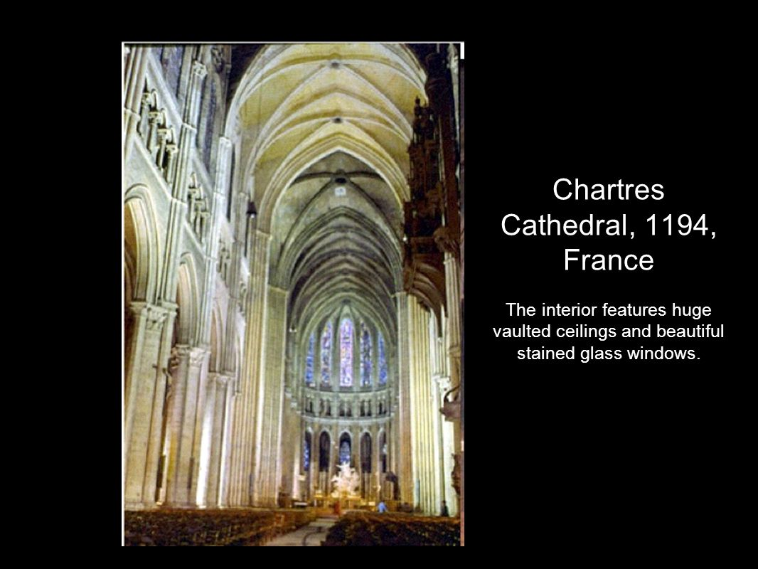 Chartres Cathedral, 1194, France The interior features huge vaulted ceilings and beautiful stained glass windows.