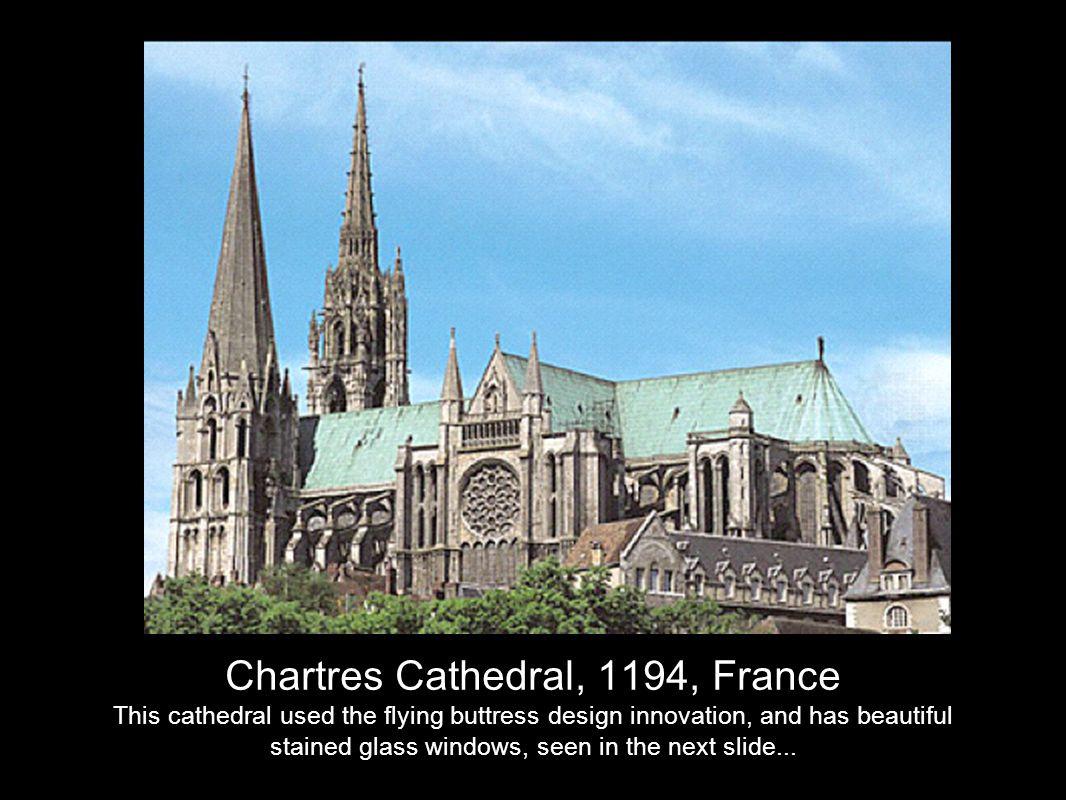 Chartres Cathedral, 1194, France This cathedral used the flying buttress design innovation, and has beautiful stained glass windows, seen in the next slide...