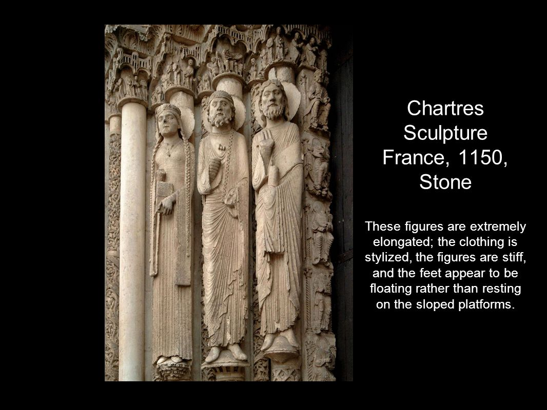 Chartres Sculpture France, 1150, Stone These figures are extremely elongated; the clothing is stylized, the figures are stiff, and the feet appear to be floating rather than resting on the sloped platforms.