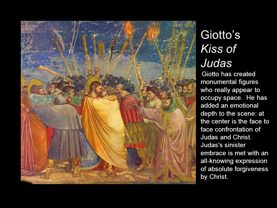 Giotto's Kiss of Judas Giotto has created monumental figures who really appear to occupy space.