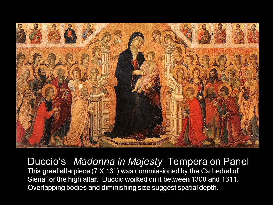 Duccio's Madonna in Majesty Tempera on Panel This great altarpiece (7 X 13' ) was commissioned by the Cathedral of Siena for the high altar.