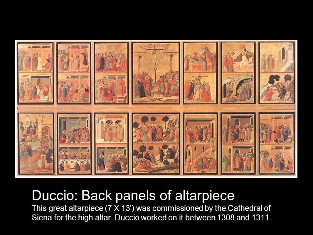 Duccio: Back panels of altarpiece This great altarpiece (7 X 13 ) was commissioned by the Cathedral of Siena for the high altar.