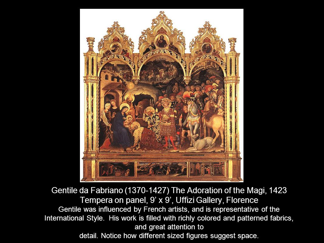 Gentile da Fabriano (1370-1427) The Adoration of the Magi, 1423 Tempera on panel, 9' x 9', Uffizi Gallery, Florence Gentile was influenced by French artists, and is representative of the International Style.