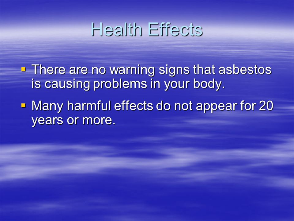 Health Effects There are no warning signs that asbestos is causing problems in your body.