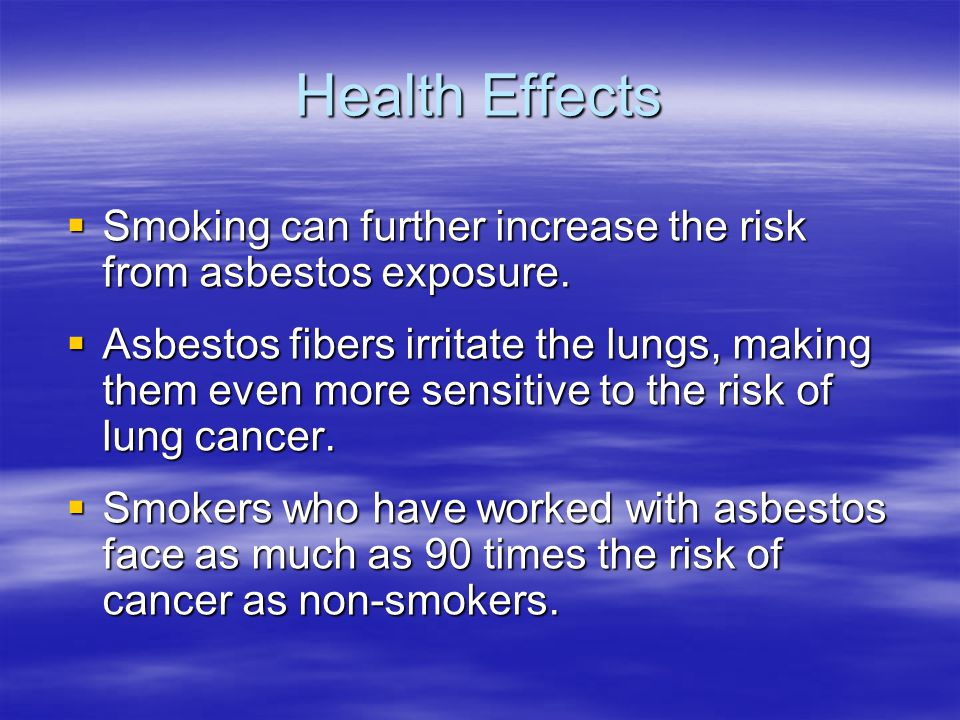 Health Effects Smoking can further increase the risk from asbestos exposure.