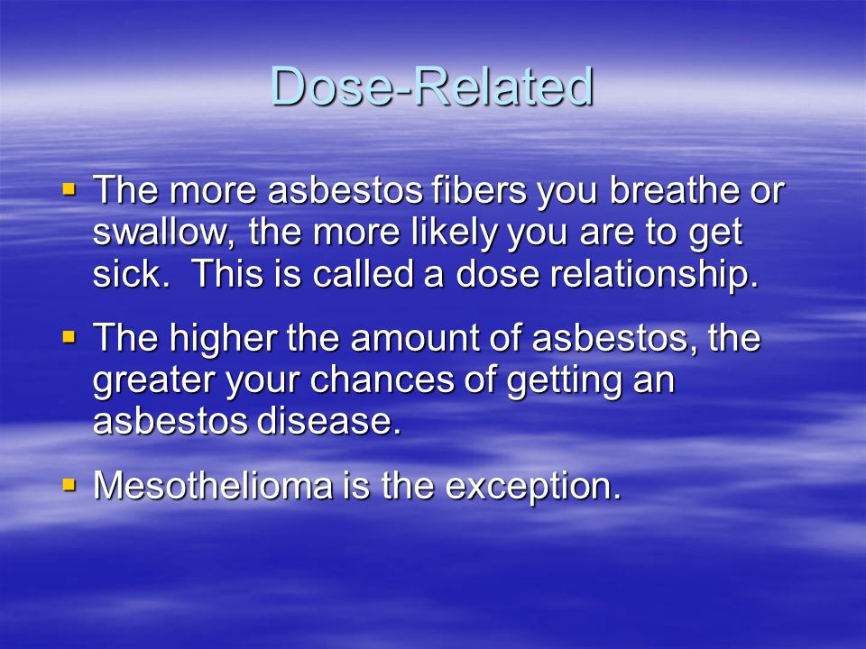 Dose-Related The more asbestos fibers you breathe or swallow, the more likely you are to get sick. This is called a dose relationship.