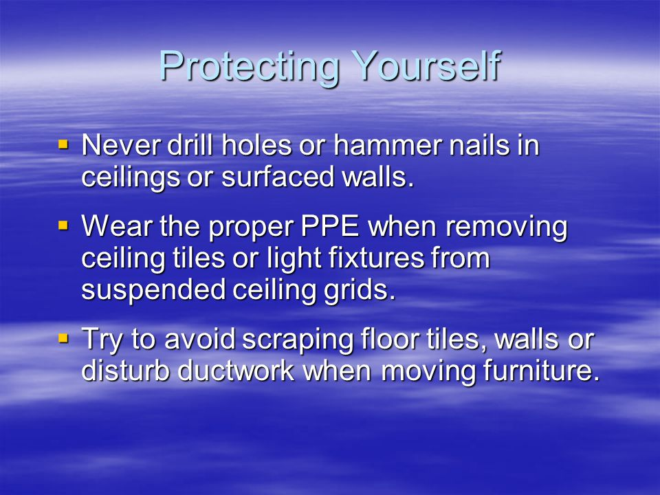 Protecting Yourself Never drill holes or hammer nails in ceilings or surfaced walls.