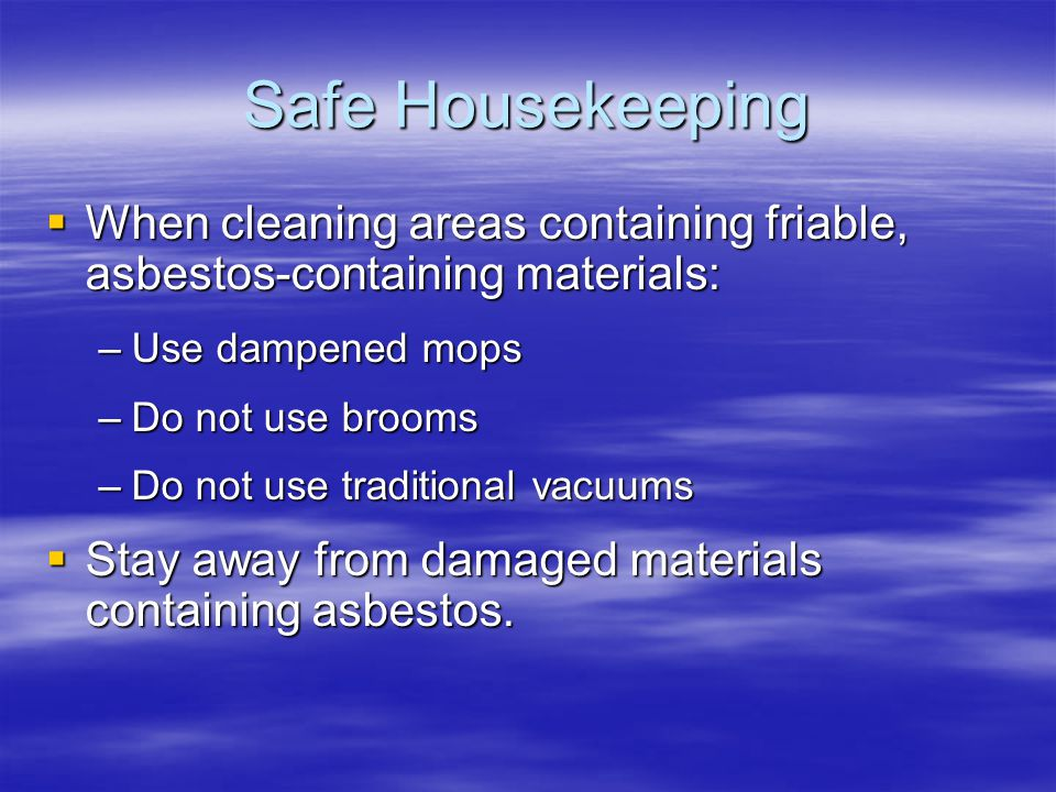 Safe Housekeeping When cleaning areas containing friable, asbestos-containing materials: Use dampened mops.