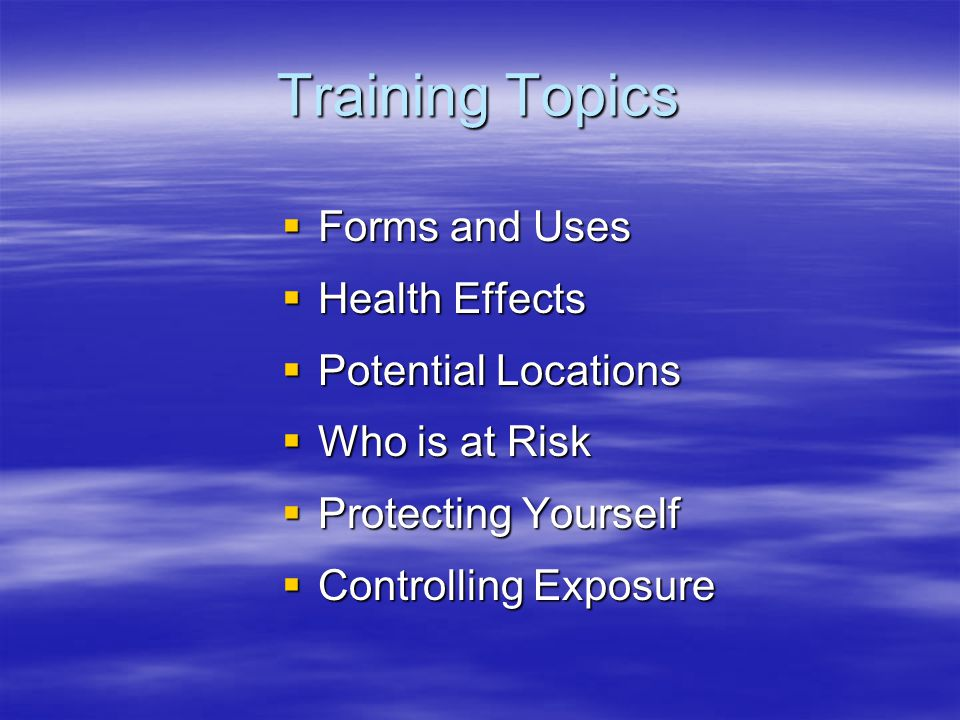 Training Topics Forms and Uses Health Effects Potential Locations