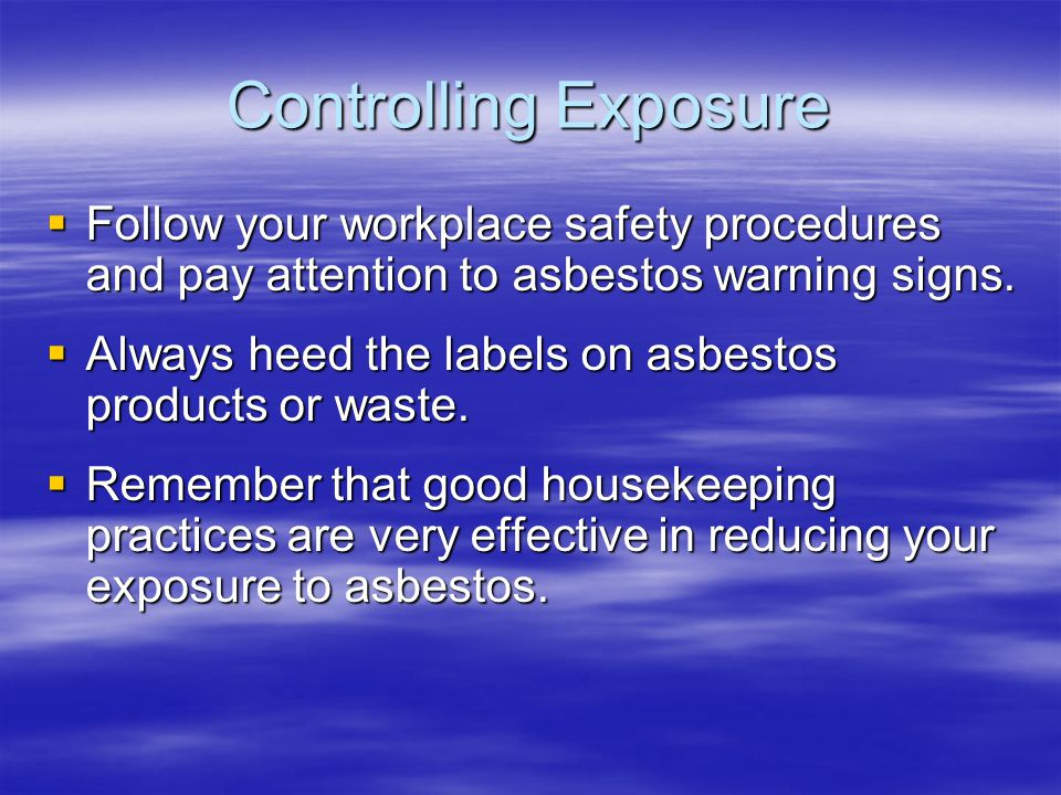 Controlling Exposure Follow your workplace safety procedures and pay attention to asbestos warning signs.