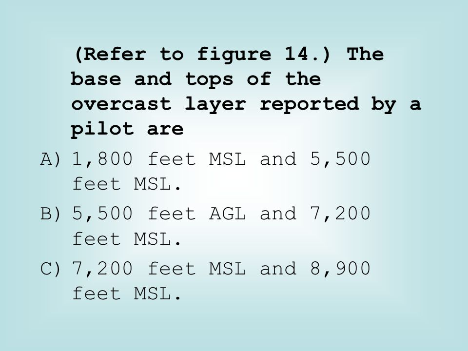 (Refer to figure 14.) The base and tops of the overcast layer reported by a pilot are