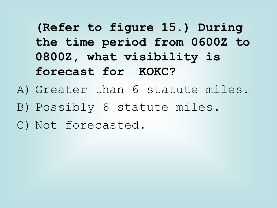 (Refer to figure 15.) During the time period from 0600Z to 0800Z, what visibility is forecast for KOKC