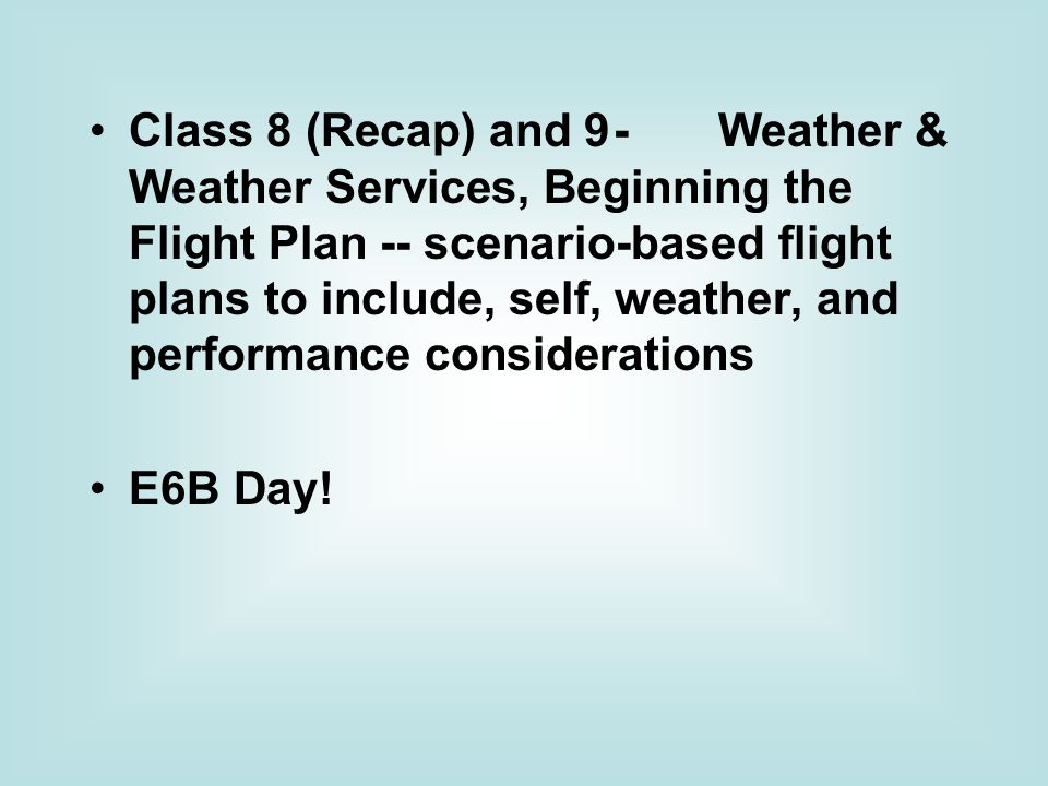 Class 8 (Recap) and 9 - Weather & Weather Services, Beginning the Flight Plan -- scenario-based flight plans to include, self, weather, and performance considerations