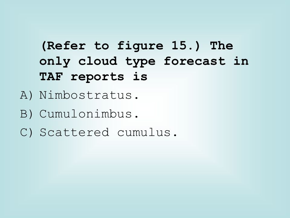 (Refer to figure 15.) The only cloud type forecast in TAF reports is
