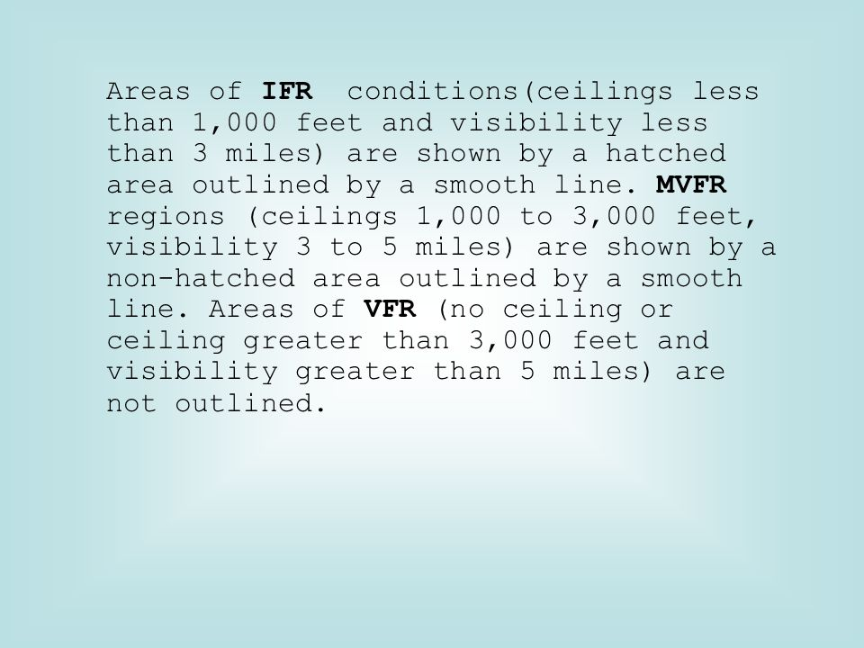 Areas of IFR conditions(ceilings less than 1,000 feet and visibility less than 3 miles) are shown by a hatched area outlined by a smooth line.