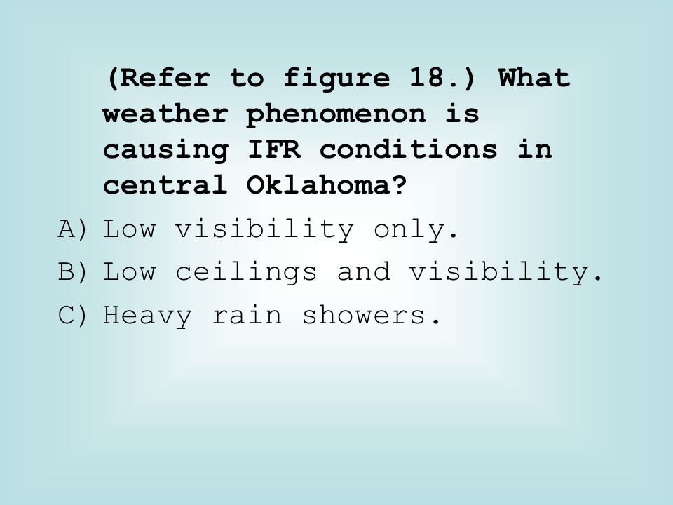 (Refer to figure 18.) What weather phenomenon is causing IFR conditions in central Oklahoma