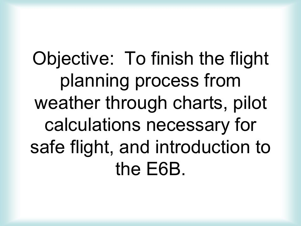 Objective: To finish the flight planning process from weather through charts, pilot calculations necessary for safe flight, and introduction to the E6B.